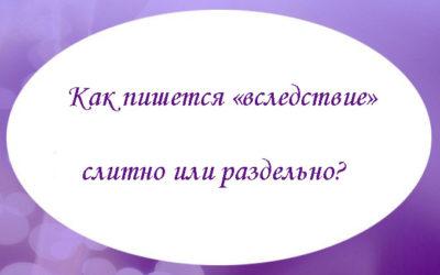 Как пишется «вследствие» слитно или раздельно?